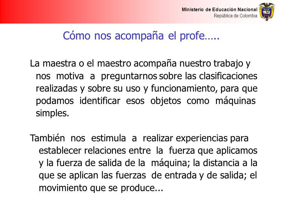 Ministerio de Educación Nacional República de Colombia Cómo nos acompaña el profe….. La maestra o el maestro acompaña nuestro trabajo y nos motiva a p