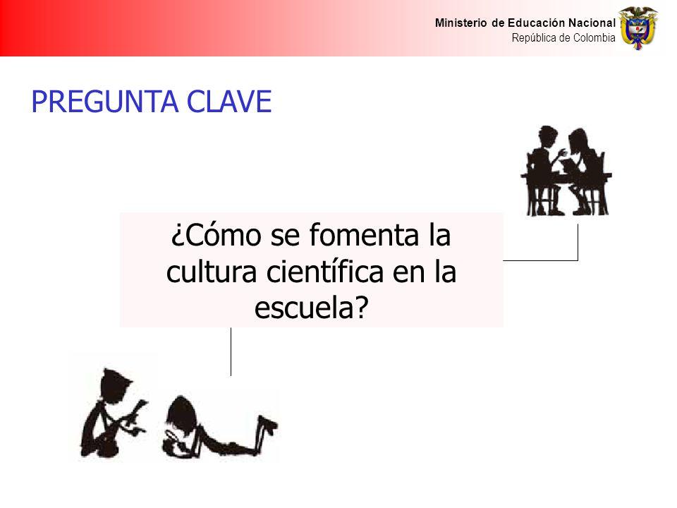 Ministerio de Educación Nacional República de Colombia PREGUNTA CLAVE ¿Cómo se fomenta la cultura científica en la escuela?