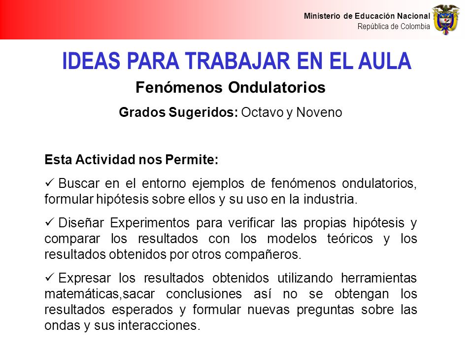 Ministerio de Educación Nacional República de Colombia IDEAS PARA TRABAJAR EN EL AULA Fenómenos Ondulatorios Grados Sugeridos: Octavo y Noveno Esta Ac