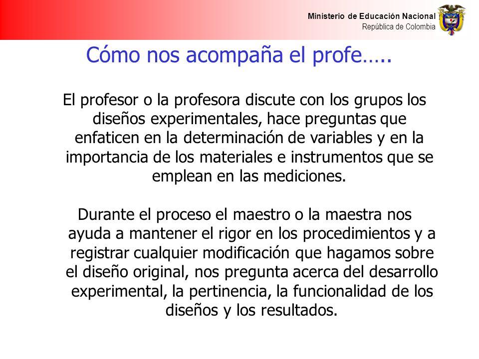 Ministerio de Educación Nacional República de Colombia Cómo nos acompaña el profe….. El profesor o la profesora discute con los grupos los diseños exp