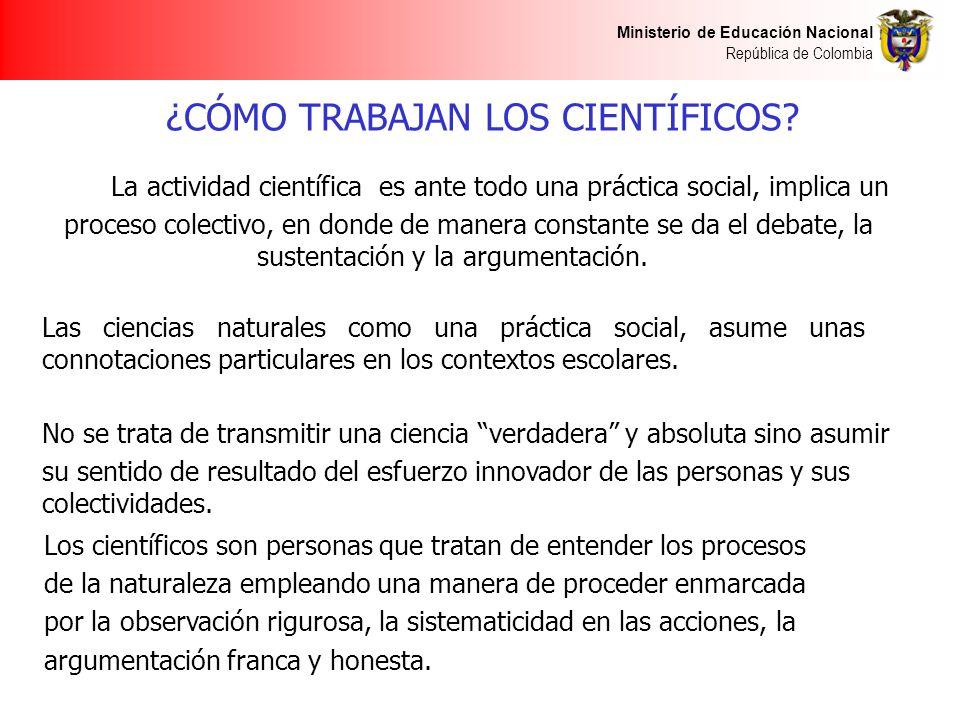 Ministerio de Educación Nacional República de Colombia ¿CÓMO TRABAJAN LOS CIENTÍFICOS? La actividad científica es ante todo una práctica social, impli