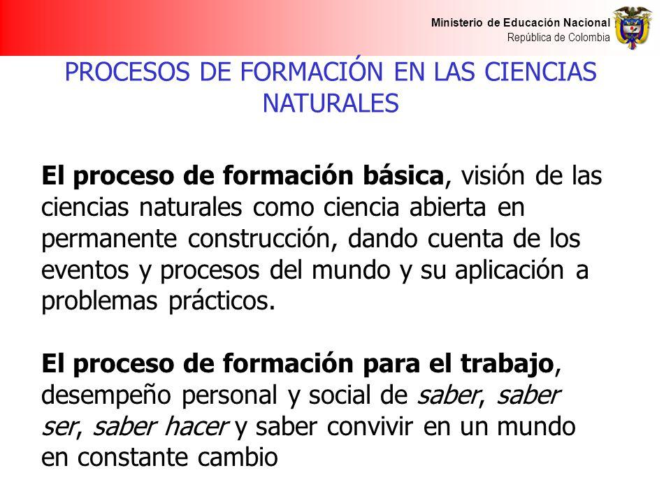 Ministerio de Educación Nacional República de Colombia PROCESOS DE FORMACIÓN EN LAS CIENCIAS NATURALES El proceso de formación básica, visión de las c