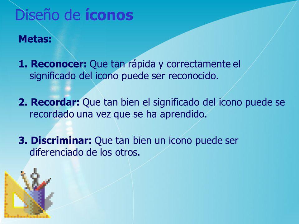 Diseño de íconos Metas: 1. Reconocer: Que tan rápida y correctamente el significado del icono puede ser reconocido. 2. Recordar: Que tan bien el signi