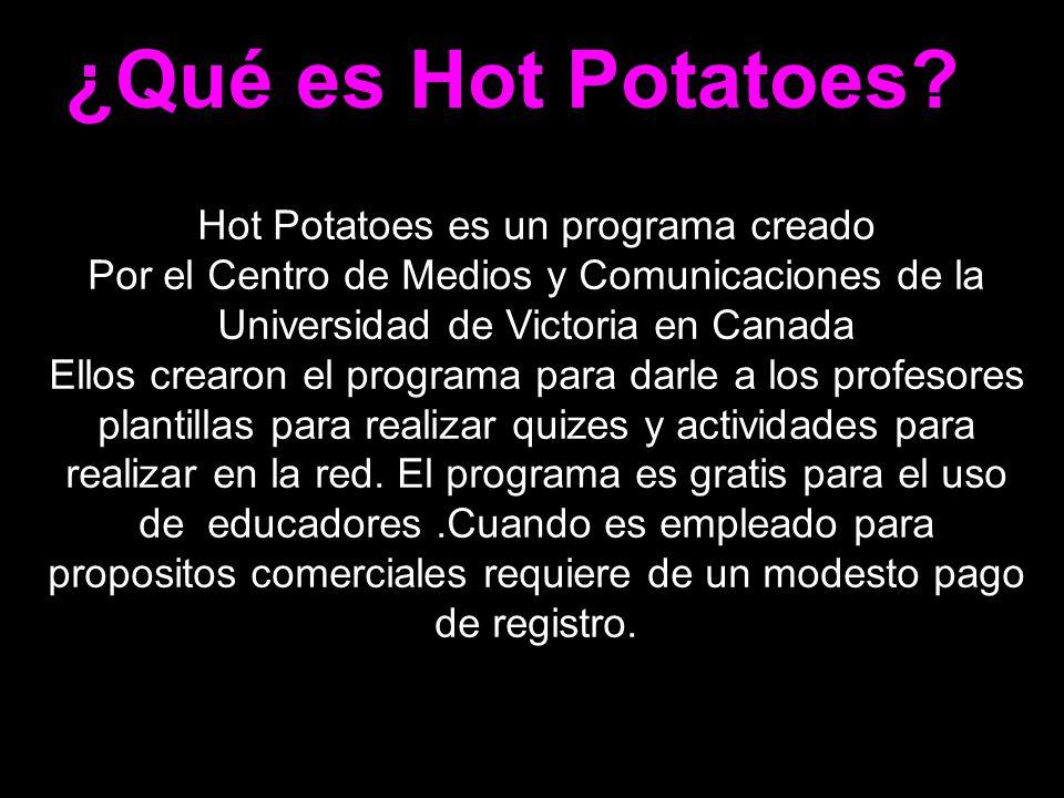¿Qué es Hot Potatoes? Hot Potatoes es un programa creado Por el Centro de Medios y Comunicaciones de la Universidad de Victoria en Canada Ellos crearo