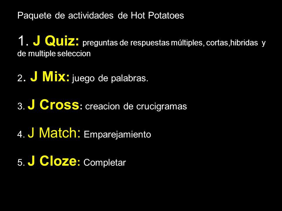 Paquete de actividades de Hot Potatoes 1. J Quiz: preguntas de respuestas múltiples, cortas,hibridas y de multiple seleccion 2. J Mix : juego de palab