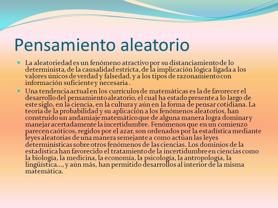 Pensamiento aleatorio La aleatoriedad es un fenómeno atractivo por su distanciamiento de lo determinista, de la causalidad estricta, de la implicación