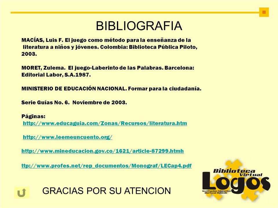 BIBLIOGRAFIA MACÍAS, Luis F. El juego como método para la enseñanza de la literatura a niños y jóvenes. Colombia: Biblioteca Pública Piloto, 2003. MOR