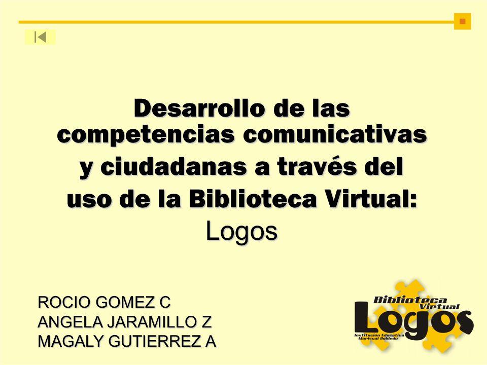 Desarrollo de las competencias comunicativas y ciudadanas a través del uso de la Biblioteca Virtual: Logos ROCIO GOMEZ C ANGELA JARAMILLO Z MAGALY GUT