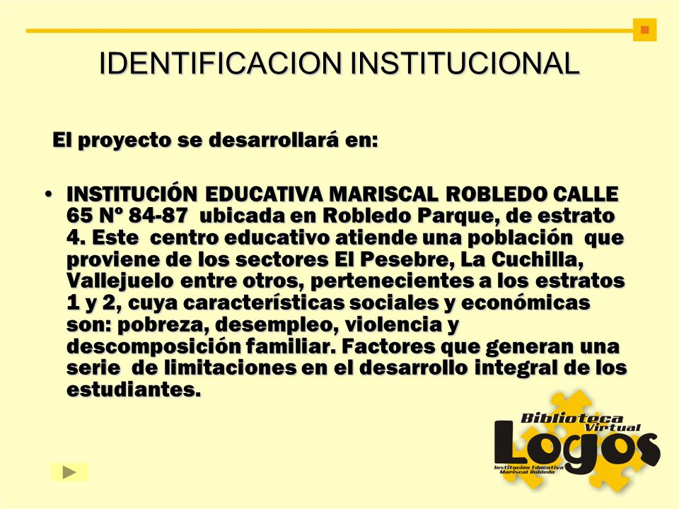 IDENTIFICACION INSTITUCIONAL El proyecto se desarrollará en: El proyecto se desarrollará en: INSTITUCIÓN EDUCATIVA MARISCAL ROBLEDO CALLE 65 Nº 84-87