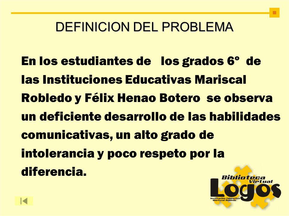 DEFINICION DEL PROBLEMA En los estudiantes de los grados 6º de las Instituciones Educativas Mariscal Robledo y Félix Henao Botero se observa un defici