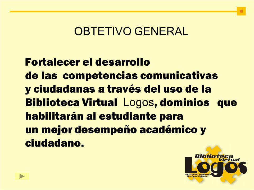 OBTETIVO GENERAL Fortalecer el desarrollo de las competencias comunicativas y ciudadanas a través del uso de la Biblioteca Virtual Logos, dominios que