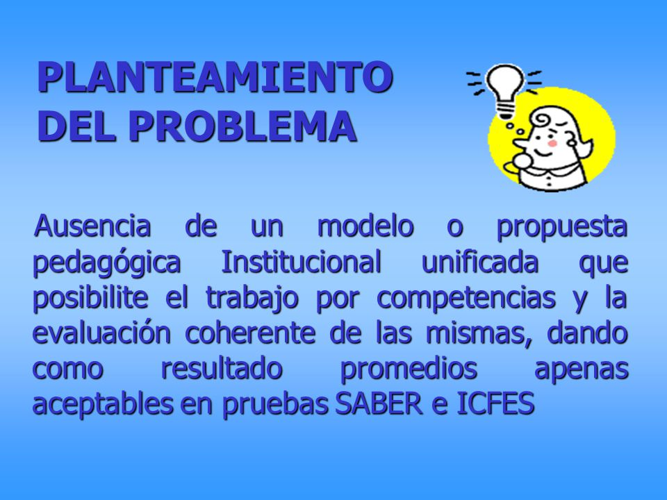 PLANTEAMIENTO DEL PROBLEMA Ausencia de un modelo o propuesta pedagógica Institucional unificada que posibilite el trabajo por competencias y la evalua