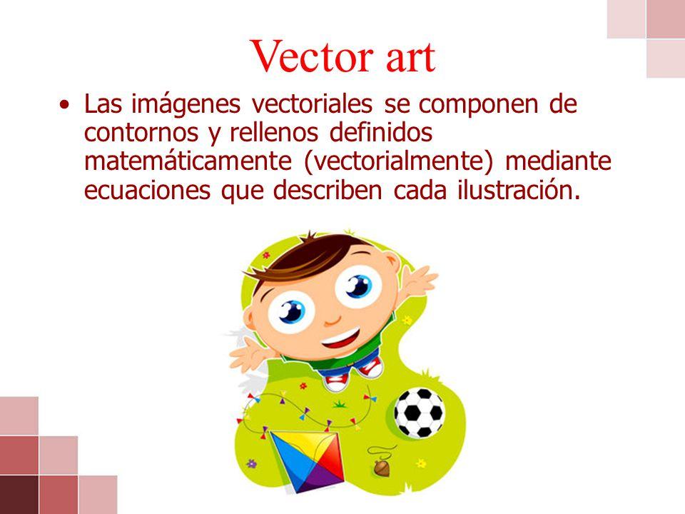 Vector art Las imágenes vectoriales se componen de contornos y rellenos definidos matemáticamente (vectorialmente) mediante ecuaciones que describen c
