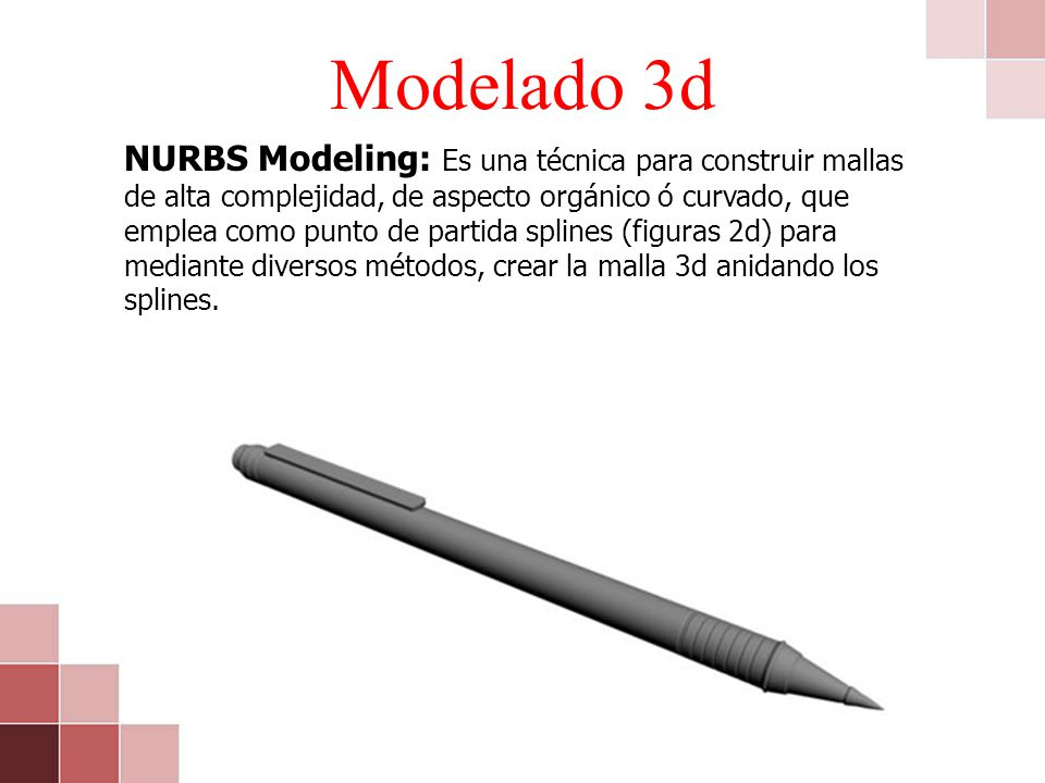 Modelado 3d NURBS Modeling: Es una técnica para construir mallas de alta complejidad, de aspecto orgánico ó curvado, que emplea como punto de partida