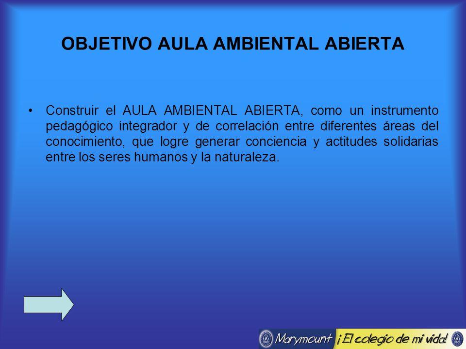 OBJETIVO AULA AMBIENTAL ABIERTA Construir el AULA AMBIENTAL ABIERTA, como un instrumento pedagógico integrador y de correlación entre diferentes áreas del conocimiento, que logre generar conciencia y actitudes solidarias entre los seres humanos y la naturaleza.