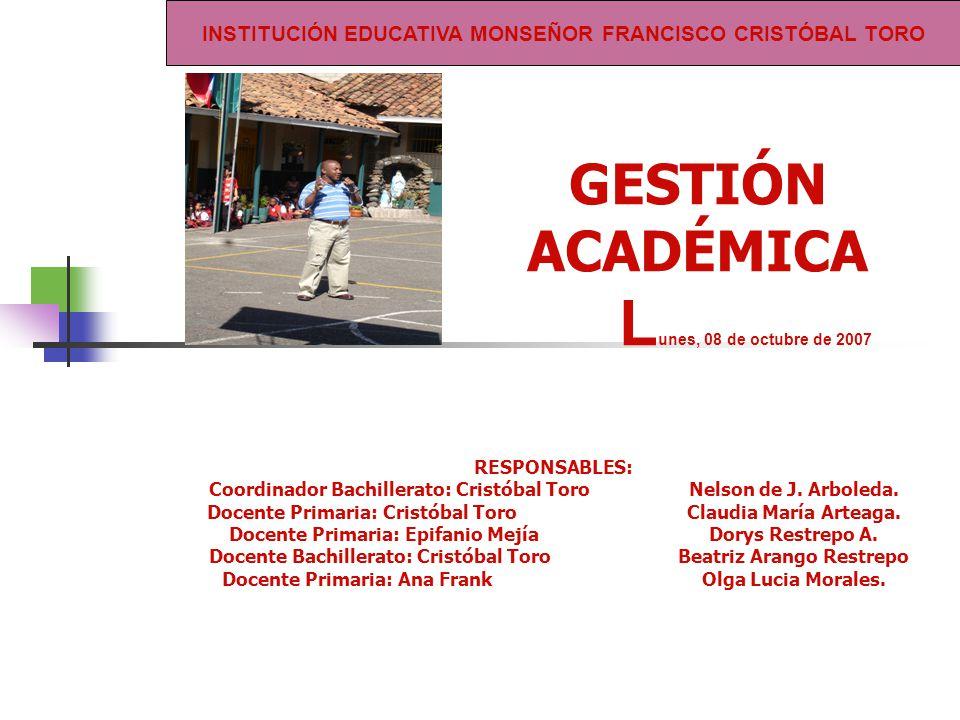 GESTIÓN ACADÉMICA L unes, 08 de octubre de 2007 RESPONSABLES: Coordinador Bachillerato: Cristóbal ToroNelson de J.