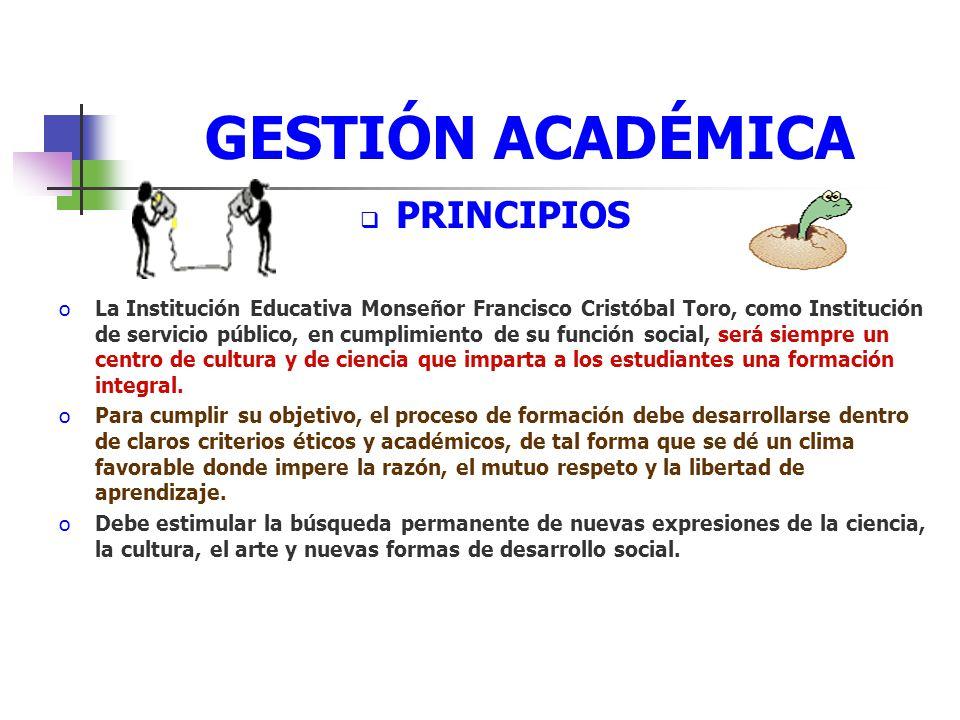 GESTIÓN ACADÉMICA PRINCIPIOS oLa Institución Educativa Monseñor Francisco Cristóbal Toro, como Institución de servicio público, en cumplimiento de su función social, será siempre un centro de cultura y de ciencia que imparta a los estudiantes una formación integral.