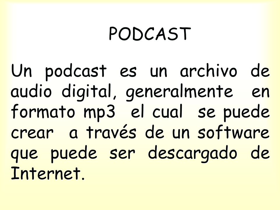 PODCAST Un podcast es un archivo de audio digital, generalmente en formato mp3 el cual se puede crear a través de un software que puede ser descargado de Internet.