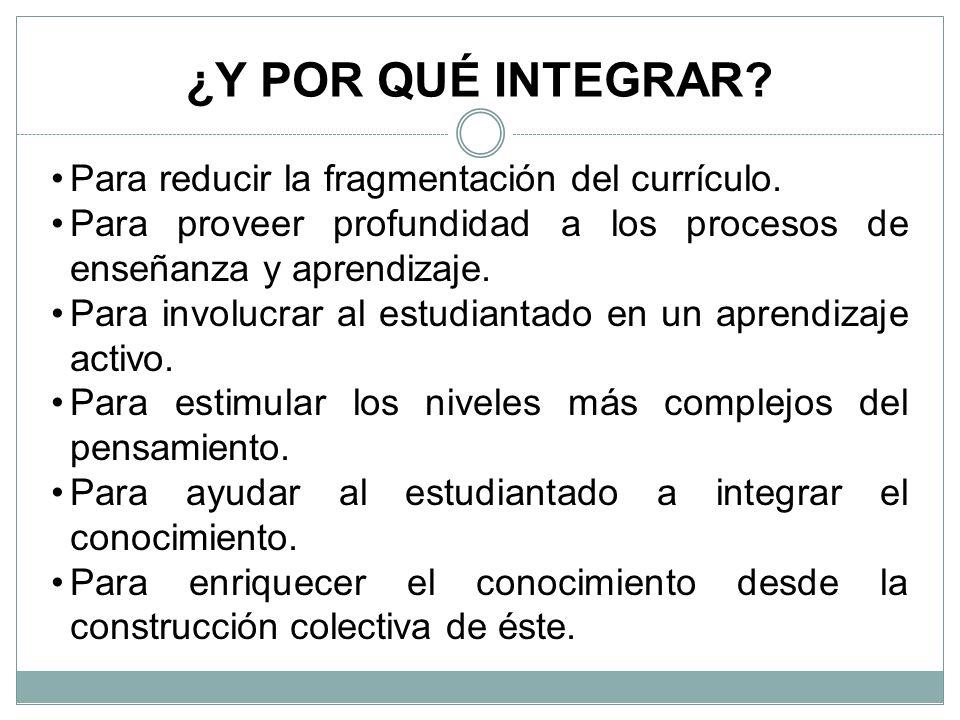 ¿Y POR QUÉ INTEGRAR.Para reducir la fragmentación del currículo.