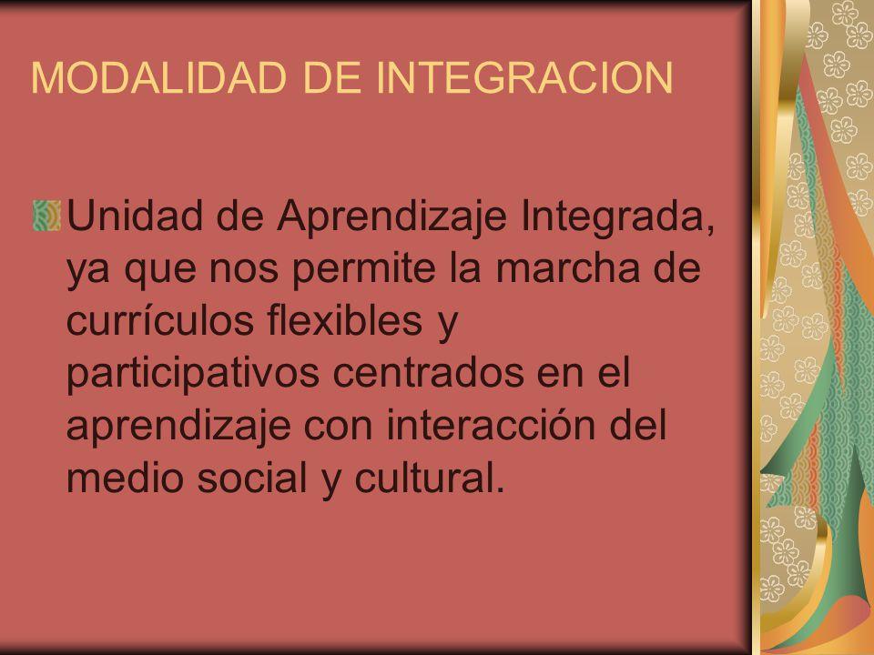 MODALIDAD DE INTEGRACION Unidad de Aprendizaje Integrada, ya que nos permite la marcha de currículos flexibles y participativos centrados en el aprend