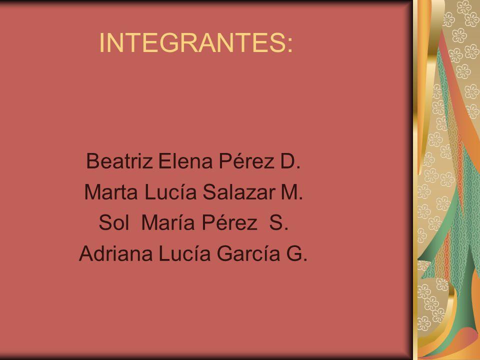 INTEGRANTES: Beatriz Elena Pérez D. Marta Lucía Salazar M. Sol María Pérez S. Adriana Lucía García G.