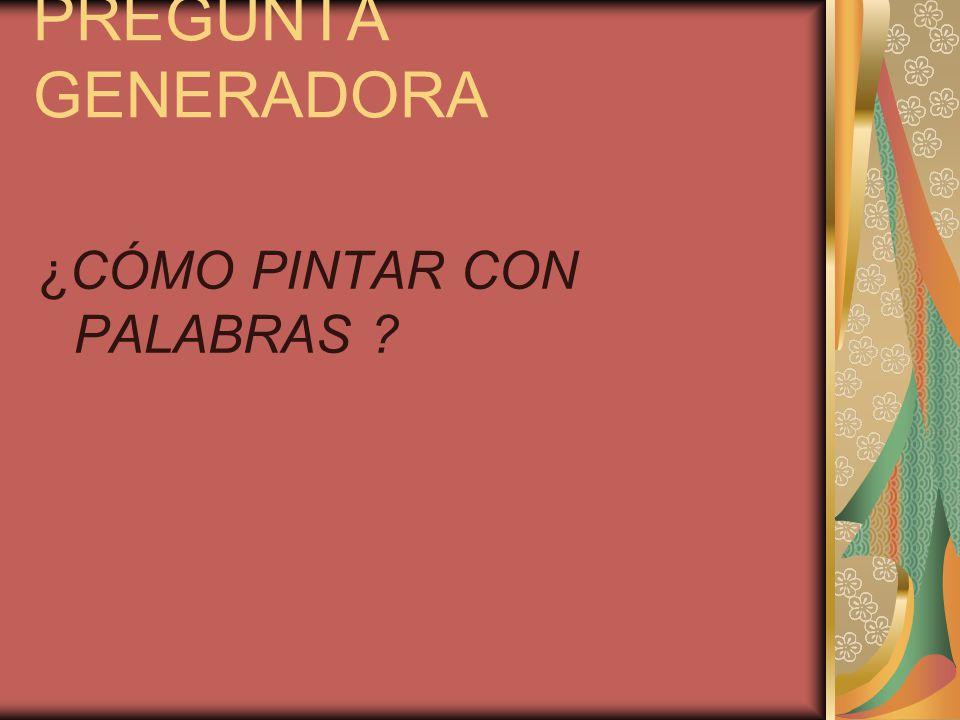 PREGUNTA GENERADORA ¿CÓMO PINTAR CON PALABRAS ?