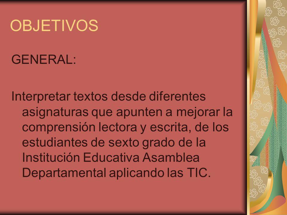 OBJETIVOS GENERAL: Interpretar textos desde diferentes asignaturas que apunten a mejorar la comprensión lectora y escrita, de los estudiantes de sexto