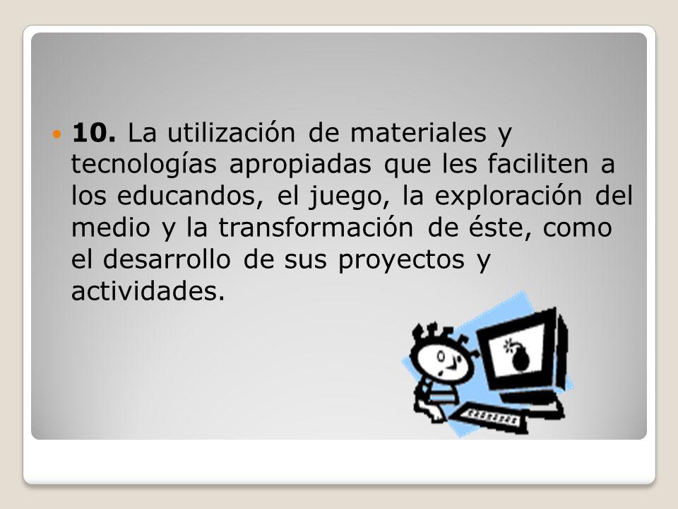 10. La utilización de materiales y tecnologías apropiadas que les faciliten a los educandos, el juego, la exploración del medio y la transformación de