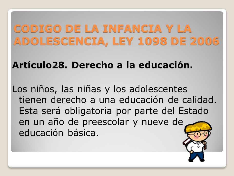 CODIGO DE LA INFANCIA Y LA ADOLESCENCIA, LEY 1098 DE 2006 Artículo28. Derecho a la educación. Los niños, las niñas y los adolescentes tienen derecho a