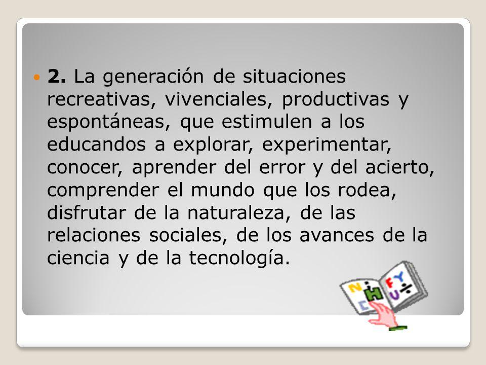 2. La generación de situaciones recreativas, vivenciales, productivas y espontáneas, que estimulen a los educandos a explorar, experimentar, conocer,