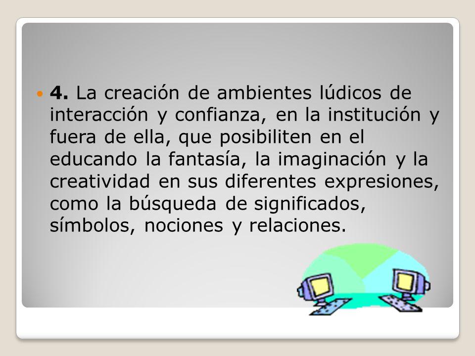 4. La creación de ambientes lúdicos de interacción y confianza, en la institución y fuera de ella, que posibiliten en el educando la fantasía, la imag