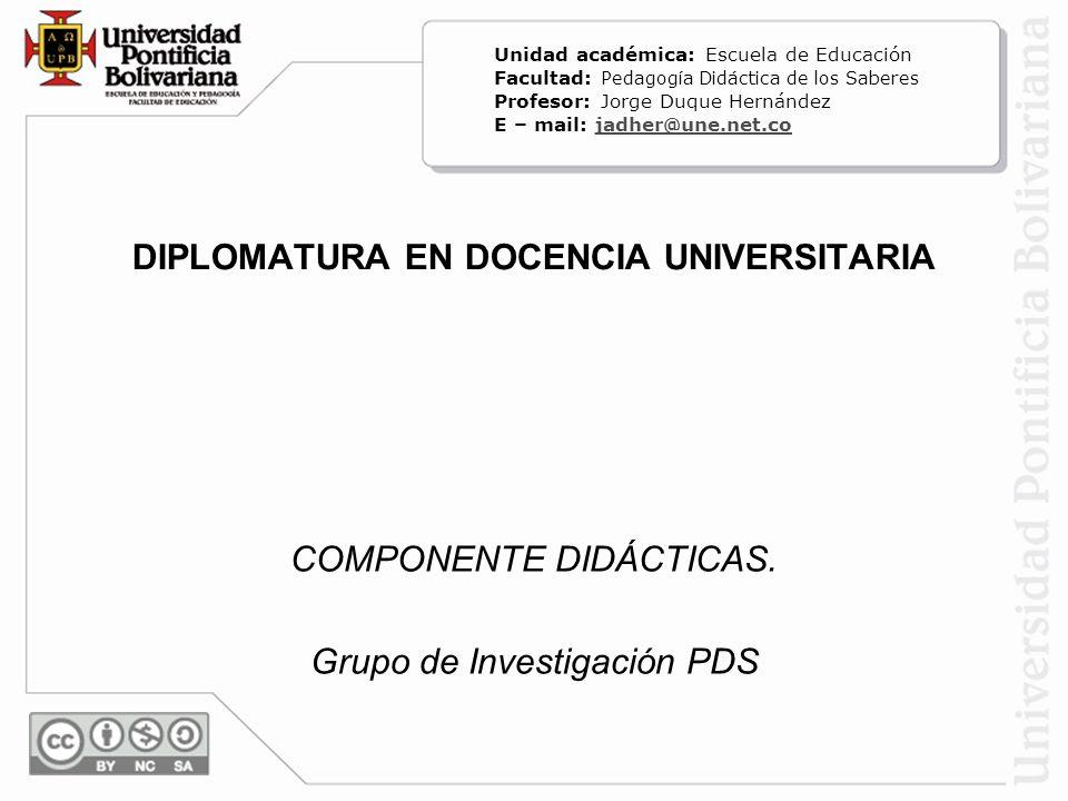 DIPLOMATURA EN DOCENCIA UNIVERSITARIA COMPONENTE DIDÁCTICAS. Grupo de Investigación PDS Unidad académica: Escuela de Educación Facultad: Pedagogía Did