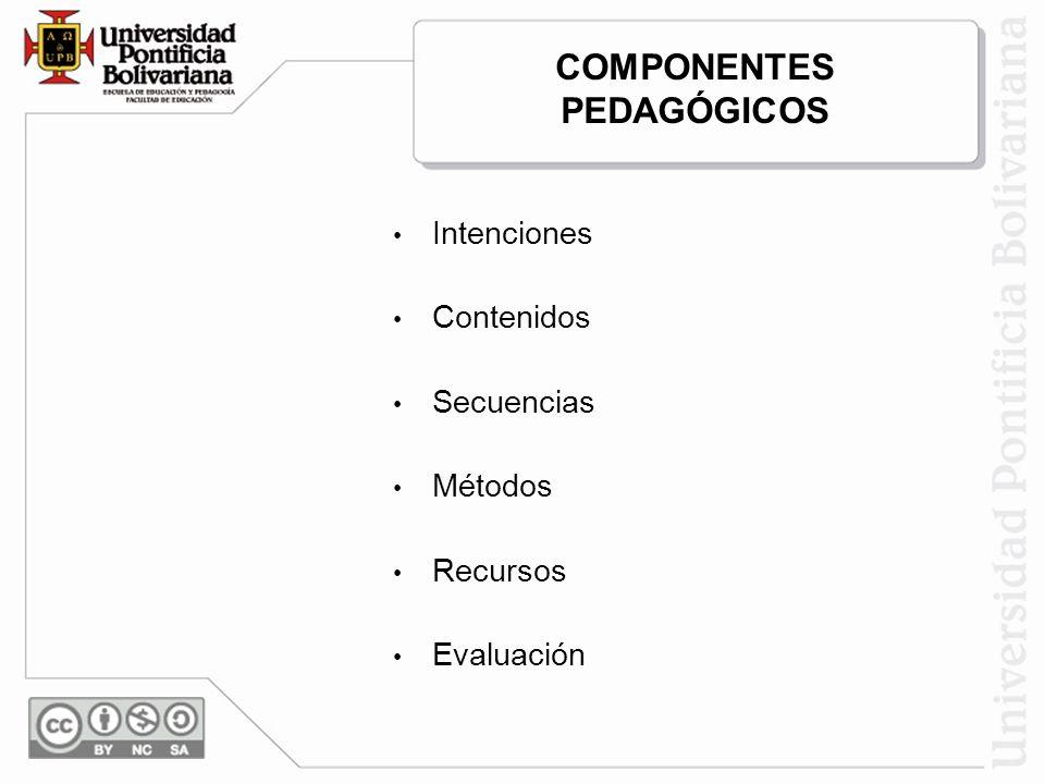 COMPONENTES PEDAGÓGICOS Intenciones Contenidos Secuencias Métodos Recursos Evaluación