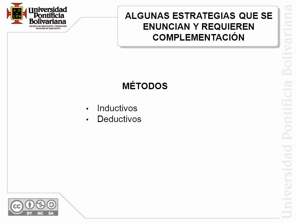 MÉTODOS Inductivos Deductivos ALGUNAS ESTRATEGIAS QUE SE ENUNCIAN Y REQUIEREN COMPLEMENTACIÓN