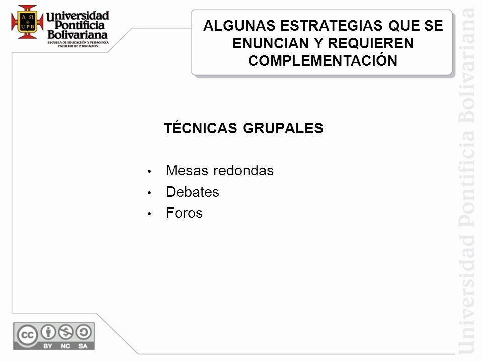 TÉCNICAS GRUPALES Mesas redondas Debates Foros ALGUNAS ESTRATEGIAS QUE SE ENUNCIAN Y REQUIEREN COMPLEMENTACIÓN