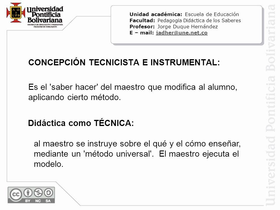 CONCEPCIÓN TECNICISTA E INSTRUMENTAL: Es el 'saber hacer' del maestro que modifica al alumno, aplicando cierto método. Didáctica como TÉCNICA: al maes