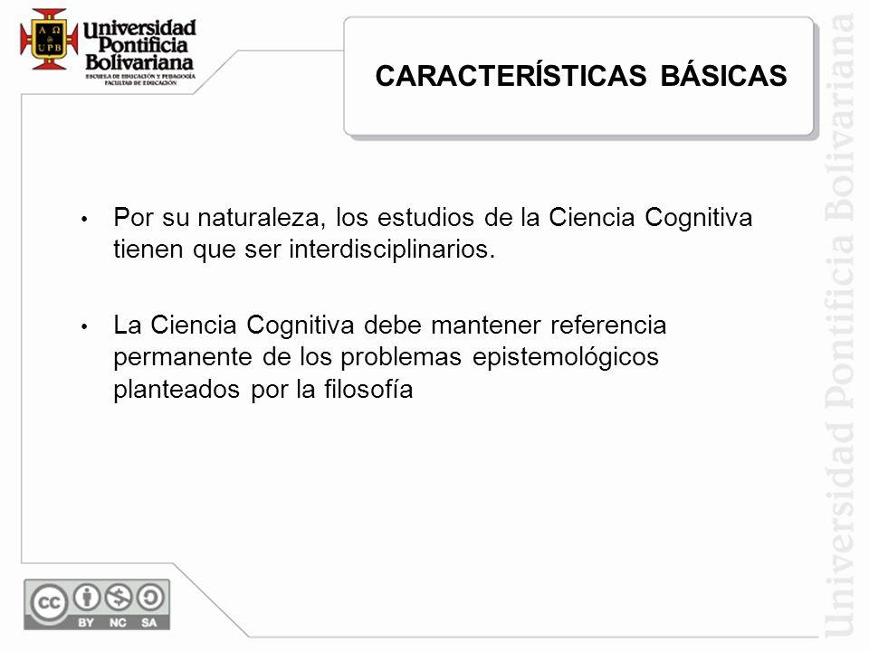 Por su naturaleza, los estudios de la Ciencia Cognitiva tienen que ser interdisciplinarios. La Ciencia Cognitiva debe mantener referencia permanente d