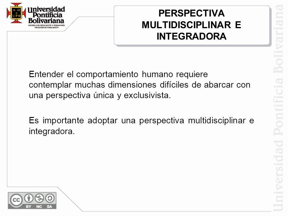 PERSPECTIVA MULTIDISCIPLINAR E INTEGRADORA Entender el comportamiento humano requiere contemplar muchas dimensiones difíciles de abarcar con una perspectiva única y exclusivista.
