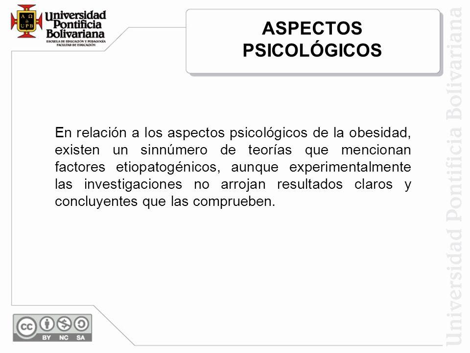 ASPECTOS PSICOLÓGICOS En relación a los aspectos psicológicos de la obesidad, existen un sinnúmero de teorías que mencionan factores etiopatogénicos, aunque experimentalmente las investigaciones no arrojan resultados claros y concluyentes que las comprueben.