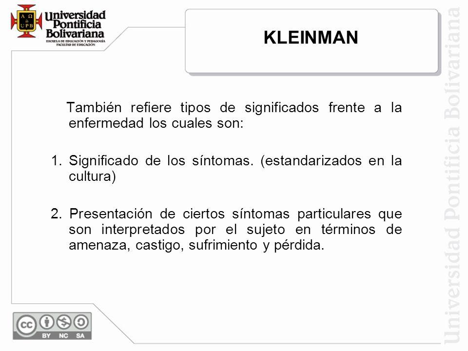 KLEINMAN También refiere tipos de significados frente a la enfermedad los cuales son: 1.