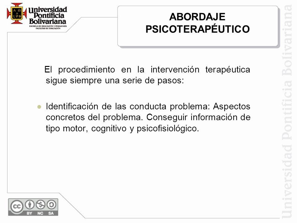 ABORDAJE PSICOTERAPÉUTICO El procedimiento en la intervención terapéutica sigue siempre una serie de pasos: Identificación de las conducta problema: Aspectos concretos del problema.