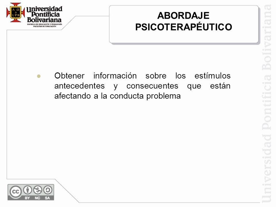 Obtener información sobre los estímulos antecedentes y consecuentes que están afectando a la conducta problema ABORDAJE PSICOTERAPÉUTICO