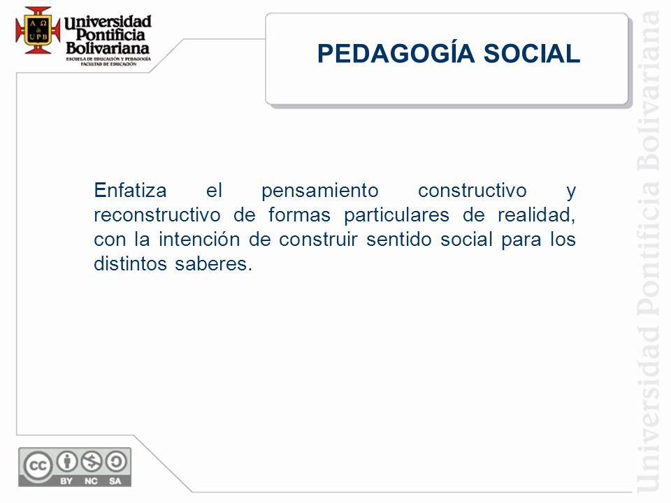 PEDAGOGÍA SOCIAL Enfatiza el pensamiento constructivo y reconstructivo de formas particulares de realidad, con la intención de construir sentido social para los distintos saberes.