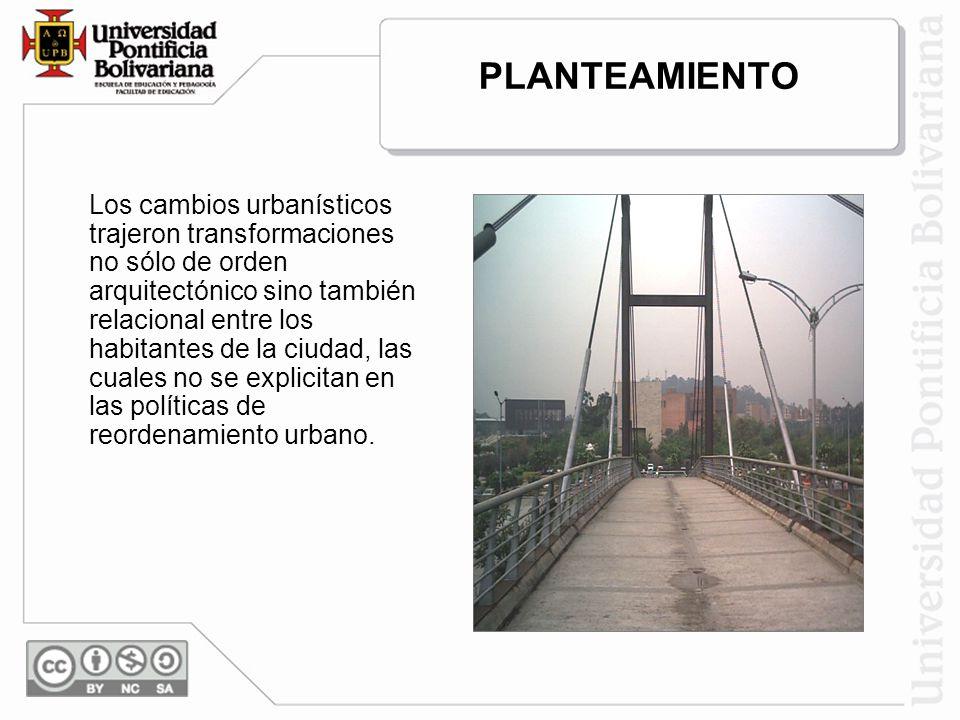 PLANTEAMIENTO Los cambios urbanísticos trajeron transformaciones no sólo de orden arquitectónico sino también relacional entre los habitantes de la ciudad, las cuales no se explicitan en las políticas de reordenamiento urbano.