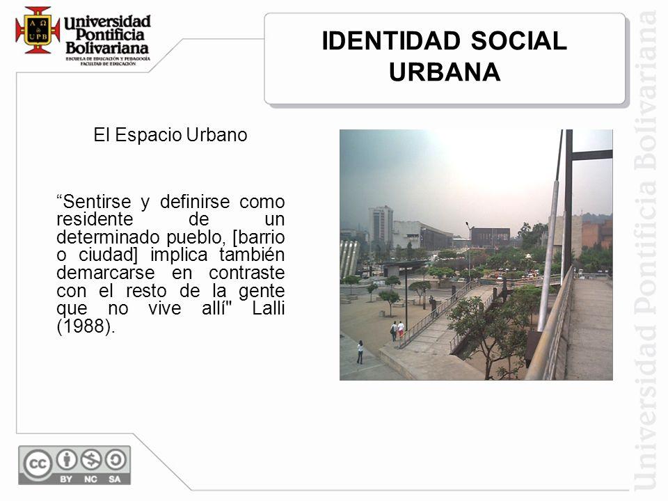 IDENTIDAD SOCIAL URBANA El Espacio Urbano Sentirse y definirse como residente de un determinado pueblo, [barrio o ciudad] implica también demarcarse en contraste con el resto de la gente que no vive allí Lalli (1988).
