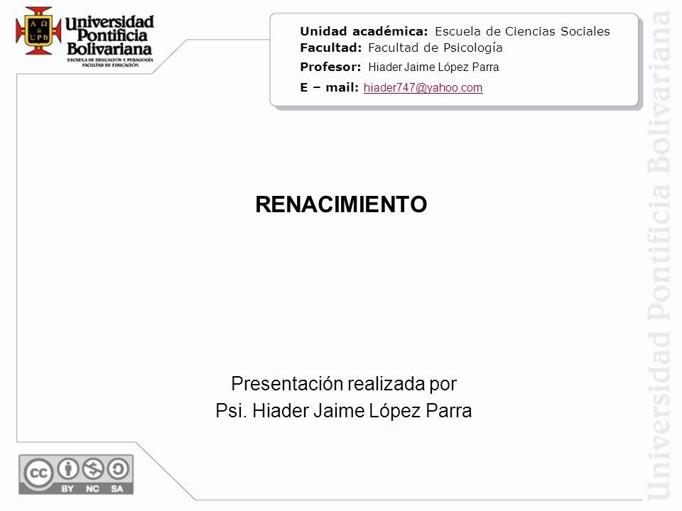 RENACIMIENTO Presentación realizada por Psi. Hiader Jaime López Parra Unidad académica: Escuela de Ciencias Sociales Facultad: Facultad de Psicología