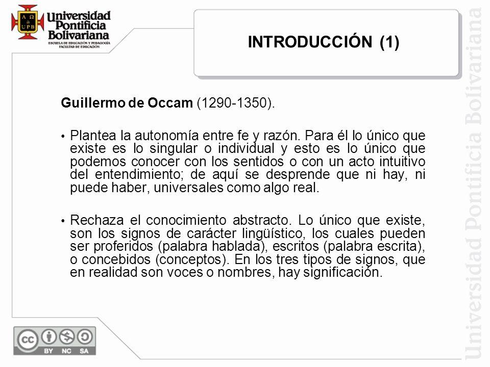 INTRODUCCIÓN (1) Guillermo de Occam (1290-1350). Plantea la autonomía entre fe y razón. Para él lo único que existe es lo singular o individual y esto