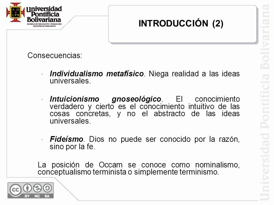 Consecuencias: Individualismo metafísico. Niega realidad a las ideas universales. Intuicionismo gnoseológico. El conocimiento verdadero y cierto es el