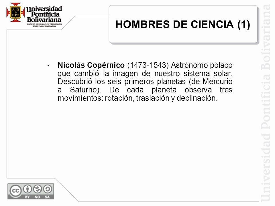 Nicolás Copérnico (1473-1543) Astrónomo polaco que cambió la imagen de nuestro sistema solar. Descubrió los seis primeros planetas (de Mercurio a Satu