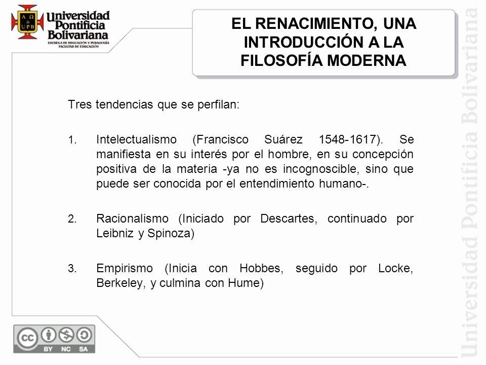 Tres tendencias que se perfilan: 1. Intelectualismo (Francisco Suárez 1548-1617). Se manifiesta en su interés por el hombre, en su concepción positiva